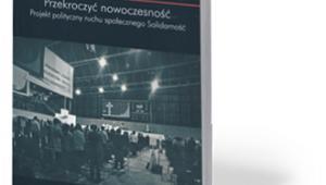 """""""Przekroczyć nowoczesność. Projekt polityczny ruchu społecznego Solidarność"""", Krzysztof Mazur, Ośrodek Myśli Politycznej, Kraków 2017"""