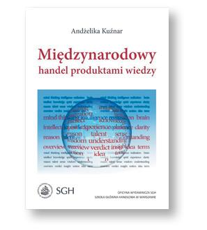 """Andżelika Kuźniar, """"Międzynarodowy handel produktami wiedzy"""", Oficyna Wydawnicza SGH, Warszawa 2017"""