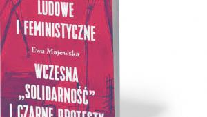 """Ewa Majewska. Kontrpubliczności ludowe i feministyczne. Wczesna """"Solidarność"""" i Czarne Protesty. Książka i Prasa. Warszawa 2018"""